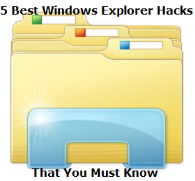 Best Windows Explorer Hacks that you Must be aware of to make your Files management Experience more easy and efficient. 5 Best Windows Explorer Hacks