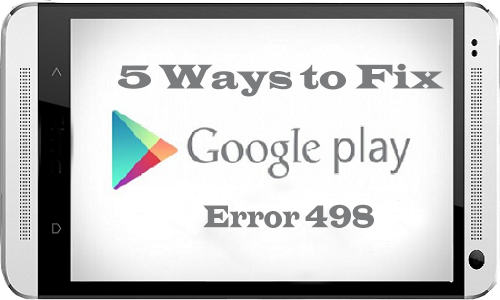 Google Play Store Error 498 – 5 Ways to Fix it